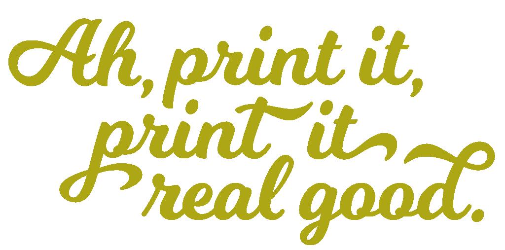 Print It Real Good!